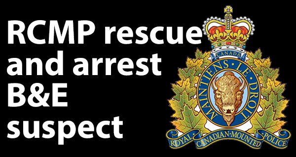 RCMP rescue then arrest break and enter suspect